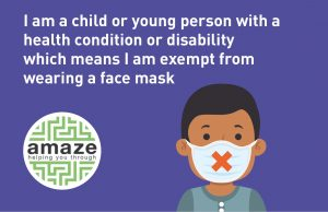 "card with the words ""I am a child or young person with a health condition or disability which means I am exempt from wearing a face mask"", with Amaze logo and graphic of a child wearing a mask."