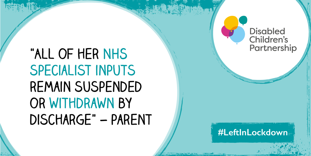 "Graphic with a quote from a parent ""All of her NHS specialist inputs remain suspended or withdrawn by discharge"" with DCP logo and #LeftInLockdown"